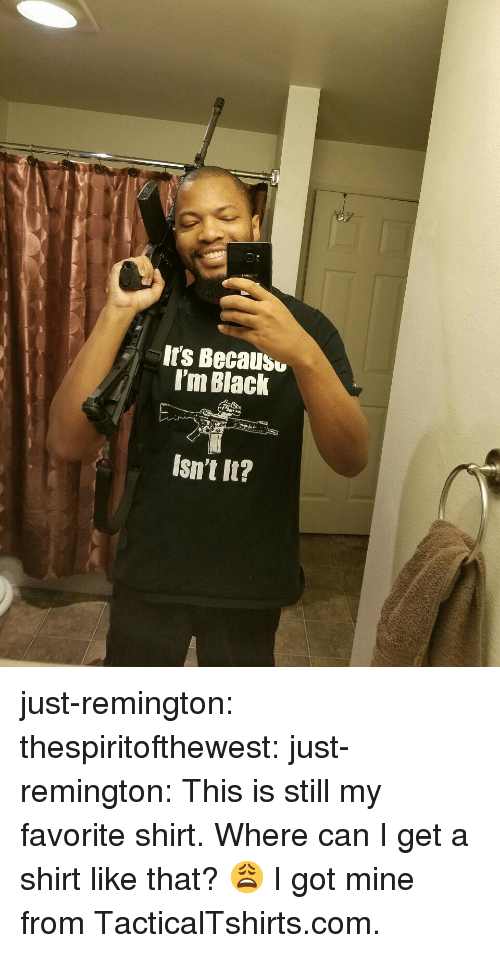 Im Black: It's Becausu  I'm Black  Isn't It? just-remington:  thespiritofthewest:  just-remington:  This is still my favorite shirt.  Where can I get a shirt like that? 😩  I got mine from TacticalTshirts.com.