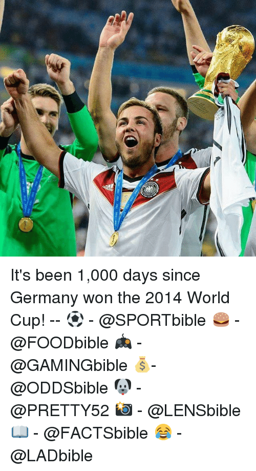 Memes, World Cup, and Germany: It's been 1,000 days since Germany won the 2014 World Cup! -- ⚽ - @SPORTbible 🍔 - @FOODbible 🎮 - @GAMINGbible 💰- @ODDSbible 🐶 - @PRETTY52 📸 - @LENSbible 📖 - @FACTSbible 😂 - @LADbible