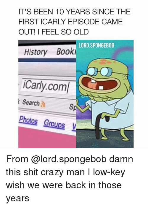 Crazyness: IT'S BEEN 10 YEARS SINCE THE  FIRST ICARLY EPISODE CAME  OUT! I FEEL SO OLD  LORD SPONGEBOB  History Book  Carly.com/  t Search  Photos Groups From @lord.spongebob damn this shit crazy man I low-key wish we were back in those years