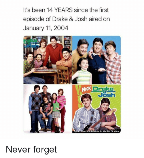 Drake & Josh: It's been 14 YEARS since the first  episode of Drake & Josh aired on  January 11, 2004  NIcK  Drake  Josh  om  ired by the hit TV show <p>Never forget</p>