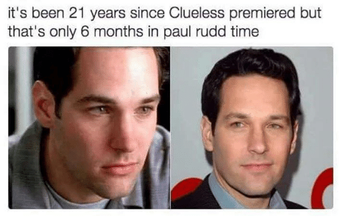 Clueless: it's been 21 years since Clueless premiered but  that's only 6 months in paul rudd time