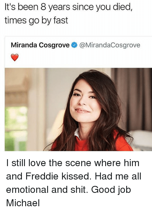 Love, Memes, and Miranda Cosgrove: It's been 8 years since you died,  times go by fast  Miranda Cosgrove @MirandaCosgrove I still love the scene where him and Freddie kissed. Had me all emotional and shit. Good job Michael
