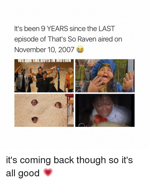 That's So Raven, Good, and Raven: It's been 9 YEARS since the LAST  episode of That's So Raven aired on  November 10, 2007  UN it's coming back though so it's all good 💗