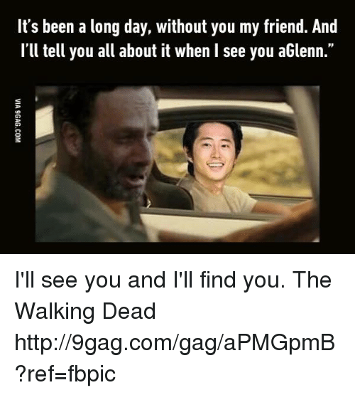 "Ill Find You: It's been a long day, without you my friend. And  I'll tell you all about it when l see you aGlenn."" I'll see you and I'll find you. The Walking Dead http://9gag.com/gag/aPMGpmB?ref=fbpic"