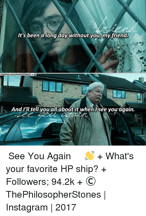 See You Again: It's been a long day without you, my friend.  THEPHILOSOPHERSTONES IGE  N And I'll tell-vourallhabout it when Isee vou again.  TPS ⠀⠀⠀⠀↡ See You Again👋 + What's your favorite HP ship? + Followers; 94.2k + © ThePhilosopherStones | Instagram | 2017