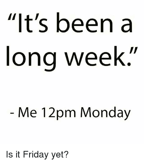 "Friday, Memes, and Monday: ""It's been a  long week  Me 12pm Monday Is it Friday yet?"