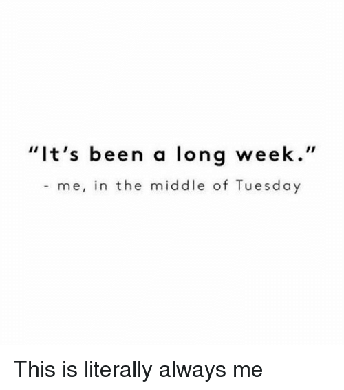 "Funny, Tuesday, and Longing: ""It's been a long week  me, in the middle of Tuesday This is literally always me"
