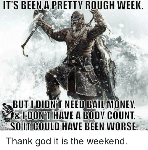 Rough Week: IT'S BEEN A PRETTY ROUGH WEEK.  SABUTI DIDNT NEED BAIL MONEY,  DONT HAVE A BODY COUNT Thank god it is the weekend.