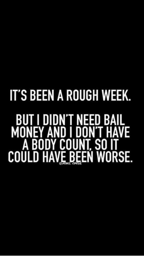 Rough Week: IT'S BEEN A ROUGH WEEK.  BUT I DIDNT NEED BAIL  MONEY AND I DON'T HAVE  A BODY COUNT SO IT  COULD HAVE BEEN WORSE.