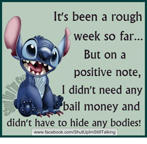 Bail Money: It's been a rough  week so far.  But on a  positive note,  I didn't need any  bail money and  didn't have to hide any bodies!  www.facebook.com/ShutUplmStillTalking
