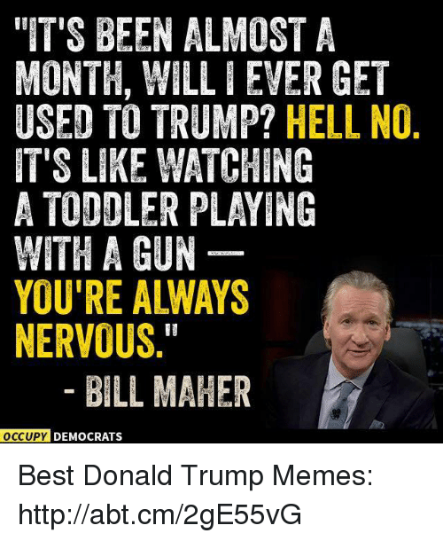 """Bill Maher: """"IT'S BEEN ALMOST A  MONTH, WILLIEVER GET  USED TO TRUMP?  HELL NO  IT'S LIKE WATCHING  A TODDLER PLAYING  WITH A GUN  YOU'RE ALWAYS  NERVOUS  BILL MAHER  OCCUPY DEMOCRATS Best Donald Trump Memes: http://abt.cm/2gE55vG"""