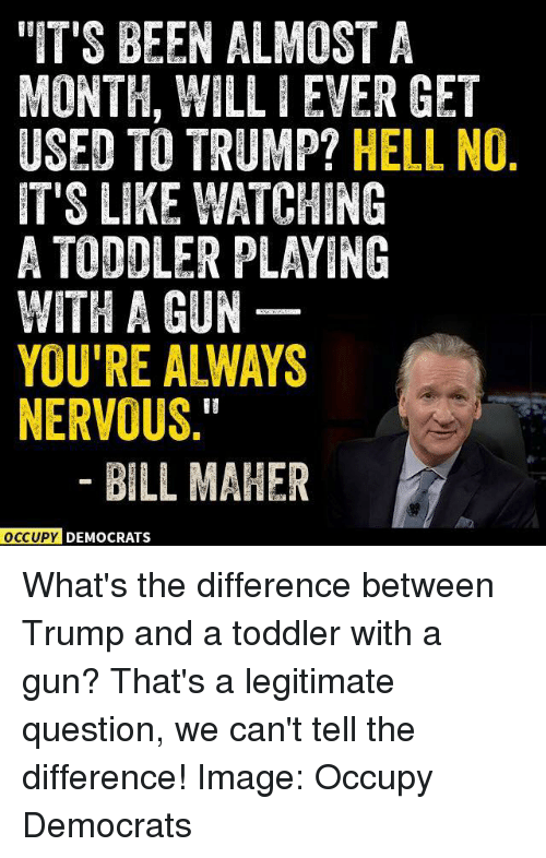 """Bill Maher: """"IT'S BEEN ALMOST A  MONTH, WILLIEVER GET  USED TO TRUMP?  HELL NO  IT'S LIKE WATCHING  A TODDLER PLAYING  WITH A GUN  YOU'RE ALWAYS  NERVOUS  BILL MAHER  OCCUPY DEMOCRATS What's the difference between Trump and a toddler with a gun? That's a legitimate question, we can't tell the difference!   Image: Occupy Democrats"""