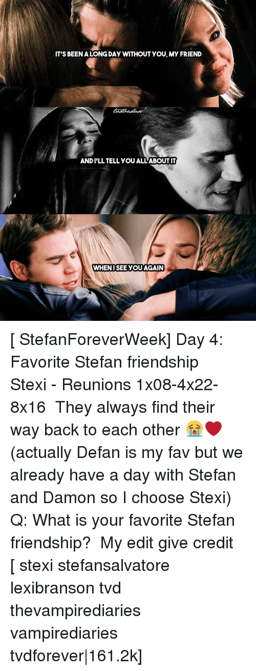 Memes, 🤖, and Tvd: IT'S BEEN ALONGDAY WITHOUT YOU, My FRIEND  ANDILL TELL YOUALLABOUTIT  WHEN ISEE YOU AGAIN [ StefanForeverWeek] Day 4: Favorite Stefan friendship ↳ Stexi - Reunions 1x08-4x22-8x16 ⠀ They always find their way back to each other 😭❤ (actually Defan is my fav but we already have a day with Stefan and Damon so I choose Stexi) ⠀ Q: What is your favorite Stefan friendship? ⠀ My edit give credit [ stexi stefansalvatore lexibranson tvd thevampirediaries vampirediaries tvdforever|161.2k]
