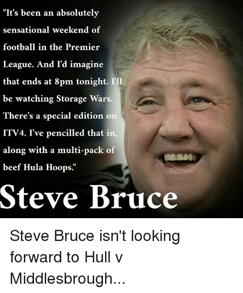 """Storage Wars: """"It's been an absolutely  sensational weekend of  football in the Premier  League. And I'd imagine  that ends at 8pm tonight. I'll  be watching Storage Wars  There's a special edition on  ITV4. I've pencilled that in  along with a multi-pack of  beef Hula Hoops.  Steve Bruce Steve Bruce isn't looking forward to Hull v Middlesbrough..."""