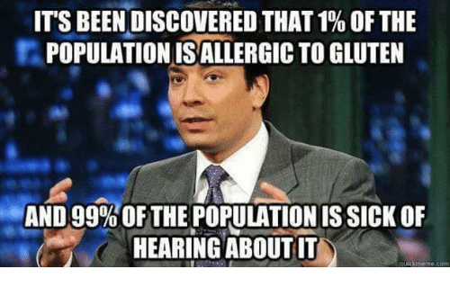 Quick Meme: ITS BEEN DISCOVERED THAT1% OFTHE  POPULATIONISALLERGICTO GLUTEN  AND 99%OF THE POPULATION ISSICK OF  HEARING ABOUTIT  quick meme con