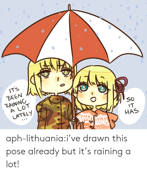 raining: IT'S  BEEN  RAINING  A LOT  LATELY  SO  IT  HAS aph-lithuania:i've drawn this pose already but it's raining a lot!