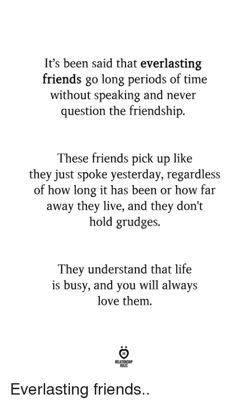 Friends, Life, and Love: It's been said that everlasting  friends go long periods of time  without speaking and never  question the friendship  These friends pick up like  they just spoke yesterday, regardless  how long it has been or how far  away they live, and they don't  hold grudges.  They understand that life  is busy, and you will always  love them.  OLES Everlasting friends..