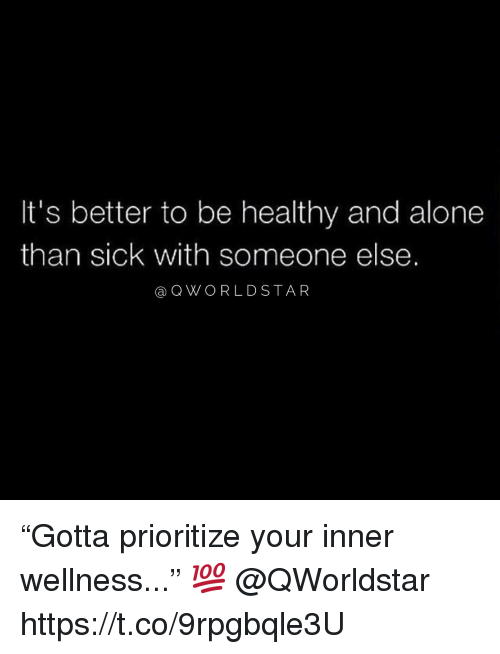 "Being Alone, Star, and Sick: It's better to be healthy and alone  than sick with someone else.  @QWORLD STAR ""Gotta prioritize your inner wellness..."" 💯 @QWorldstar https://t.co/9rpgbqle3U"