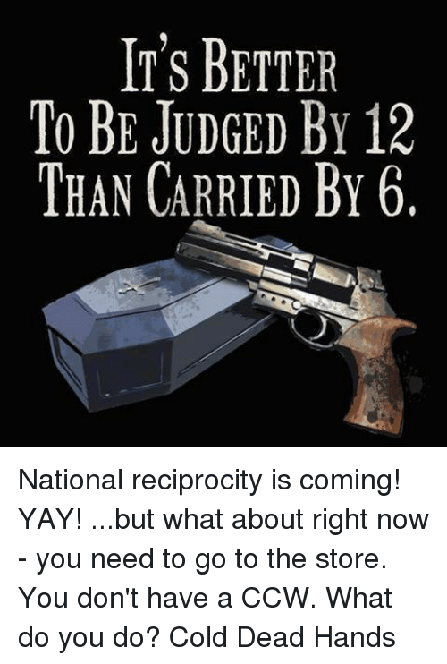 Dead Hand: IT'S BETTER  TO BE JUDGED BY 12  THAN CARRIED BY 6. National reciprocity is coming! YAY!  ...but what about right now - you need to go to the store. You don't have a CCW. What do you do?  Cold Dead Hands