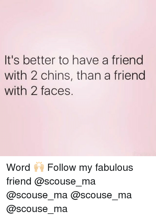 Memes, Word, and 🤖: It's better to have a friend  with 2 chins, than a friend  with 2 faces. Word 🙌🏼 Follow my fabulous friend @scouse_ma @scouse_ma @scouse_ma @scouse_ma