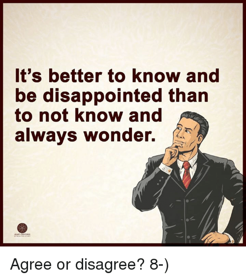disappoint: It's better to know and  be disappointed than  to not know and  always wonder. Agree or disagree?  8-)