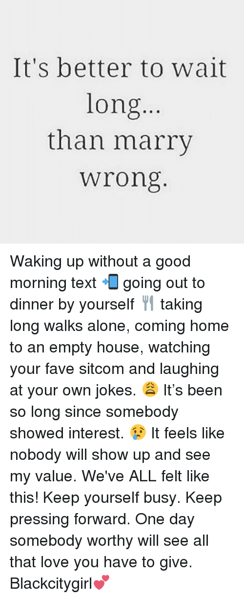 Being Alone, Love, and Memes: It's better to wait  long...  than marry  wrong Waking up without a good morning text 📲 going out to dinner by yourself 🍴 taking long walks alone, coming home to an empty house, watching your fave sitcom and laughing at your own jokes. 😩 It's been so long since somebody showed interest. 😢 It feels like nobody will show up and see my value. We've ALL felt like this! Keep yourself busy. Keep pressing forward. One day somebody worthy will see all that love you have to give. Blackcitygirl💕