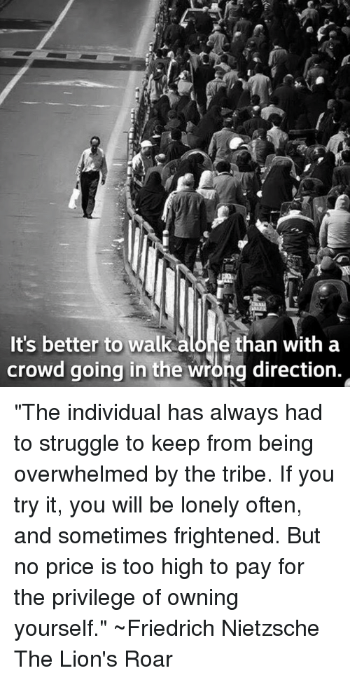 """Friedrich Nietzsche: It's better to walk alone than with a  crowd going in the wrong direction. """"The individual has always had to struggle to keep from being overwhelmed by the tribe. If you try it, you will be lonely often, and sometimes frightened. But no price is too high to pay for the privilege of owning yourself.""""  ~Friedrich Nietzsche The Lion's Roar"""
