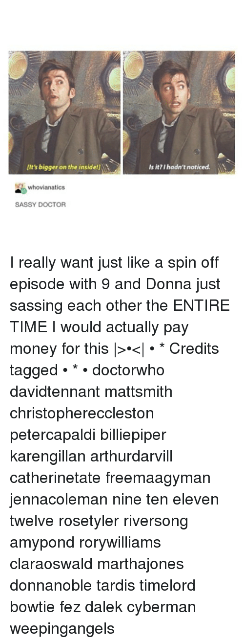spin off: It's bigger on the inside!  Is it? I hadn't noticed.  whovianatics  SASSY DOCTOR I really want just like a spin off episode with 9 and Donna just sassing each other the ENTIRE TIME I would actually pay money for this |>•<| • * Credits tagged • * • doctorwho davidtennant mattsmith christophereccleston petercapaldi billiepiper karengillan arthurdarvill catherinetate freemaagyman jennacoleman nine ten eleven twelve rosetyler riversong amypond rorywilliams claraoswald marthajones donnanoble tardis timelord bowtie fez dalek cyberman weepingangels