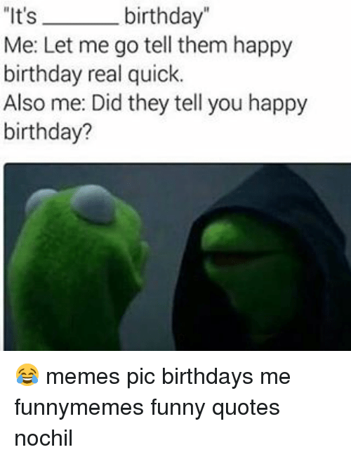 """happy birthday meme: It's  birthday""""  Me: Let me go tell them happy  birthday real quick.  Also me: Did they tell you happy  birthday? 😂 memes pic birthdays me funnymemes funny quotes nochil"""