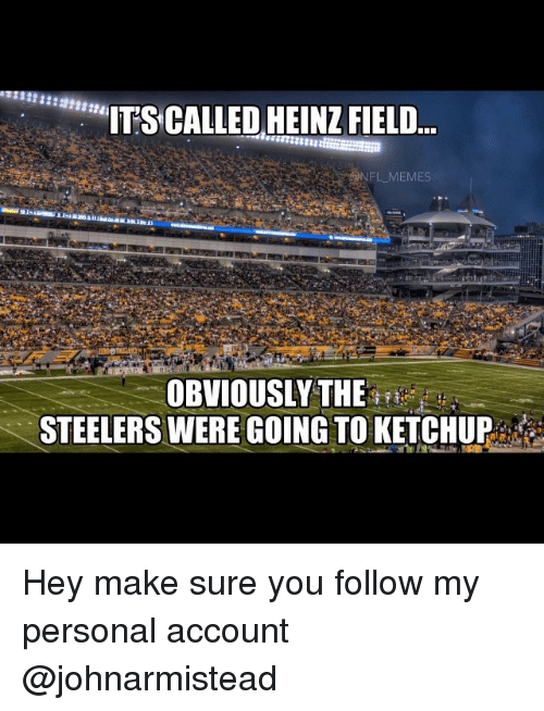 "Steelers: ""ITS CALLED HEINZ FIELD  NFL MEMES  OBVIOUSLY THE  STEELERS WERE GOING TO KETCHUP Hey make sure you follow my personal account @johnarmistead"
