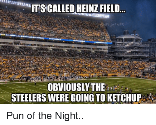 "Steelers: ""ITS CALLED HEINZ FIELD  NFL MEMES  OBVIOUSLY THE  STEELERS WERE GOING TO KETCHUP Pun of the Night.."
