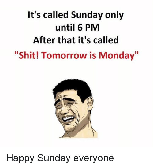 """Tomorrow Is Monday: It's called Sunday only  until 6 PM  After that it's called  """"Shit! Tomorrow is Monday"""" Happy Sunday everyone"""