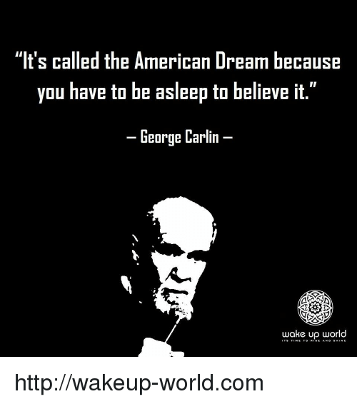 """American Dream: """"It's called the American Dream because  you have to be asleep to believe it.""""  -George Carlin-  wake up world  IT'9 TtME TO R.SE Ah. D §H.NE http://wakeup-world.com"""