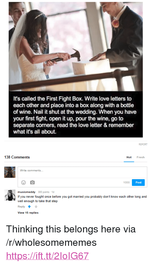 "Fresh, Love, and Wine: It's called the First Fight Box. Write love letters to  each other and place into a box along with a bottle  of wine. Nail it shut at the wedding. When you have  your first fight, open it up, pour the wine, go to  separate corners, read the love letter & remember  what it's all about.  138 Comments  Hot Fresh  1000  Post  musicmeddy 300 points 1d  If you never fought once before you got married you probably don't know each other long and  well enough to take that step  Reply  View 15 replies <p>Thinking this belongs here via /r/wholesomememes <a href=""https://ift.tt/2IoIG67"">https://ift.tt/2IoIG67</a></p>"