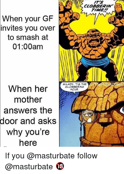 Memes, Smashing, and Time: ITS  CLOBBERINa  TIME  When  your GF  invites you over  to smash at  01:00am  When h  HOUR  mother  answers  the  door  and asks  why you're  here If you @masturbate follow @masturbate 🔞