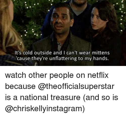 Memes, Netflix, and Cold: It's cold outside and I can't wear mittens  'cause they're unflattering to my hands. watch other people on netflix because @theofficialsuperstar is a national treasure (and so is @chriskellyinstagram)