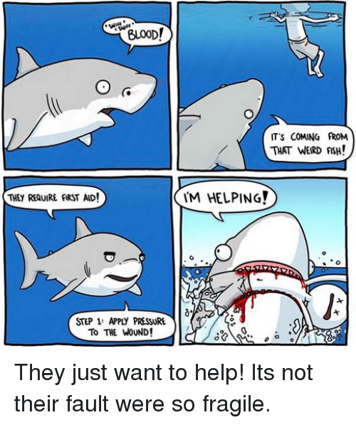 weird fish: ITS COMING FROM  THAT WEIRD FISH!  THEY REQUIRE FIRST AID!  M HELPING!  STEP 1 APPLY PRESSURE  To THE WOUND! They just want to help! Its not their fault were so fragile.