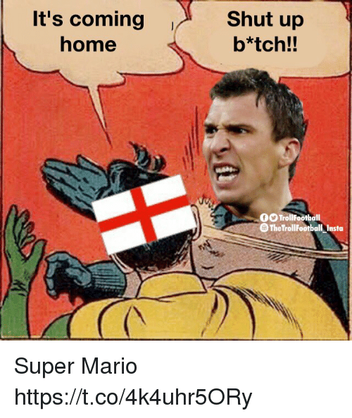 Its Coming: It's coming  home  Shut up  b*tch!!  0O TrollFootball  O The TrollFootball Insta Super Mario https://t.co/4k4uhr5ORy