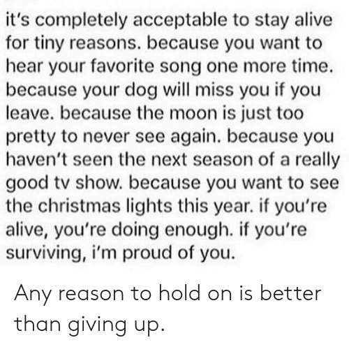 surviving: it's completely acceptable to stay alive  for tiny reasons. because you want to  hear your favorite song one more time.  because your dog will miss you if you  leave. because the moon is just too  pretty to never see again. because you  haven't seen the next season of a really  good tv show. because you want to see  the christmas lights this year. if you're  alive, you're doing enough. if you're  surviving, i'm proud of you Any reason to hold on is better than giving up.