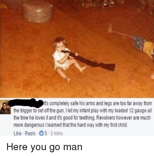 Good, Time, and Dank Memes: It's completely safe his arms and legs are too far awayfrom  the trigger to set off the gun, llet my infant play with my loaded 12 gauge all  the time he loves itandit's good for teething. Revolvers however are much  more dangerous llearned that the hard Way with my first child.  Like Reply O5-3 mins
