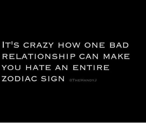 zodiac signs: IT'S CRAZY HOW ONE BAD  RELATIONSHIP CAN MAKE  YOU HATE AN ENTIRE  ZODIAC SIGN  OTHEHANDYJ