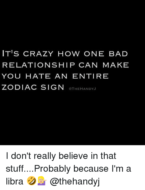zodiac signs: IT'S CRAZY HOW ONE BAD  RELATIONSHIP CAN MAKE  YOU HATE AN ENTIRE  ZODIAC SIGN  OTHEHANDYJ I don't really believe in that stuff....Probably because I'm a libra 🤣💁🏼 @thehandyj