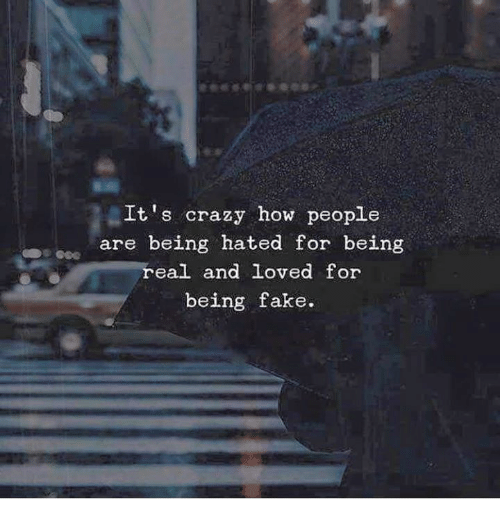 Crazy, Fake, and How: It's crazy how people  are being hated for being  real and loved for  being fake.