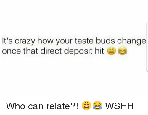 Crazy, Memes, and Wshh: It's crazy how your taste buds change  once that direct deposit hit Who can relate?! 😩😂 WSHH