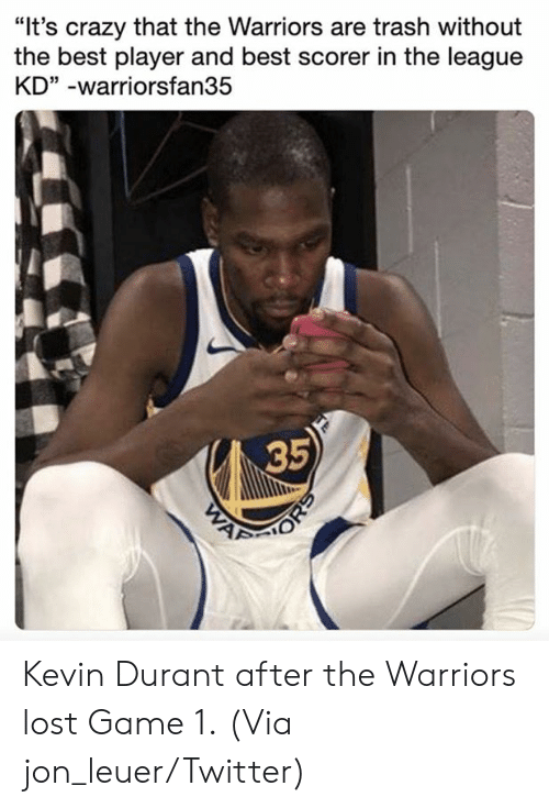"durant: ""It's crazy that the Warriors are trash without  the best player and best scorer in the league  KD"" -warriorsfan35  35 Kevin Durant after the Warriors lost Game 1.  (Via jon_leuer/Twitter)"