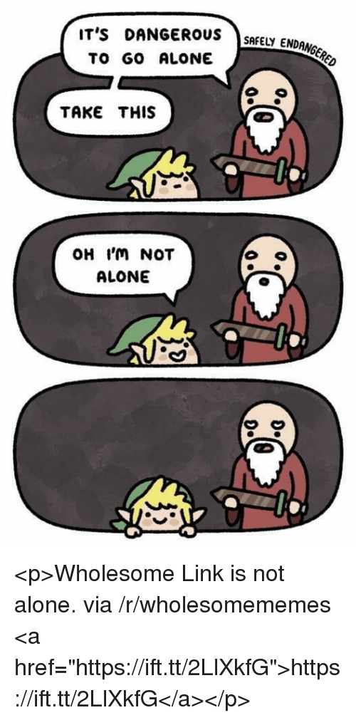 """Being Alone, Link, and Wholesome: IT's DANGERUSSMEY ENDONGCR  TO GO ALONE  TAKE THIS  OH 'm NOT  ALONE  んA <p>Wholesome Link is not alone. via /r/wholesomememes <a href=""""https://ift.tt/2LlXkfG"""">https://ift.tt/2LlXkfG</a></p>"""