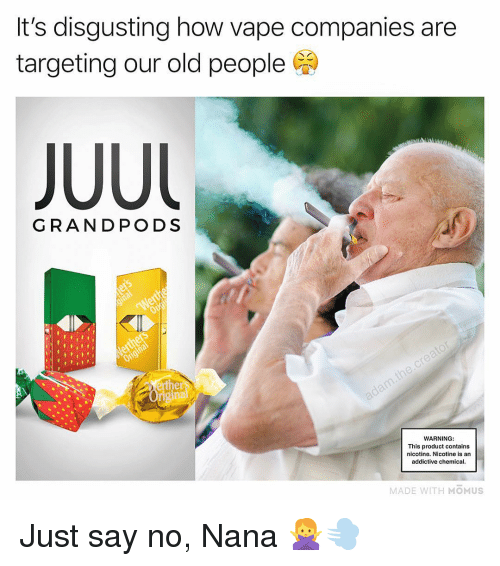 nana: It's disgusting how vape companies are  targeting our old people  GRANDPODS  WARNING:  This product contains  nicotine. Nicotine is an  addictive chemical  MADE WITH MOMUS Just say no, Nana 🙅♀️💨