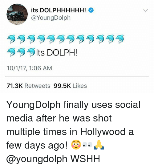 Dolph: its DOLPHHHHHH!  @YoungDolph  Its DOLPH !  10/1/17, 1:06 AM  71.3K Retweets 99.5K Likes YoungDolph finally uses social media after he was shot multiple times in Hollywood a few days ago! 😳👀🙏 @youngdolph WSHH