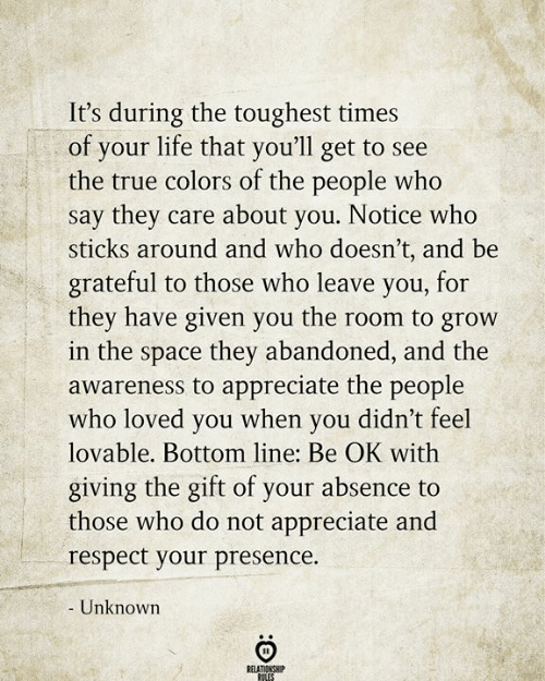 The Gift: It's during the toughest times  of your life that you'll get to see  the true colors of the people who  say they care about you. Notice who  sticks around and who doesn't, and be  grateful to those who leave you, for  they have given you the room to grow  in the space they abandoned, and the  awareness to appreciate the people  who loved you when you didn't feel  lovable. Bottom line: Be OK with  giving the gift of your absence to  those who do not appreciate and  respect your presence.  - Unknown  RELATIONSHIP  RILES