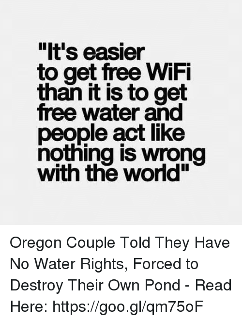 "Memes, Free, and Oregon: ""It's easier  to get free WiFi  it is to get  free water and  people act like  nothing is wrong  with the world"" Oregon Couple Told They Have No Water Rights, Forced to Destroy Their Own Pond - Read Here: https://goo.gl/qm75oF"